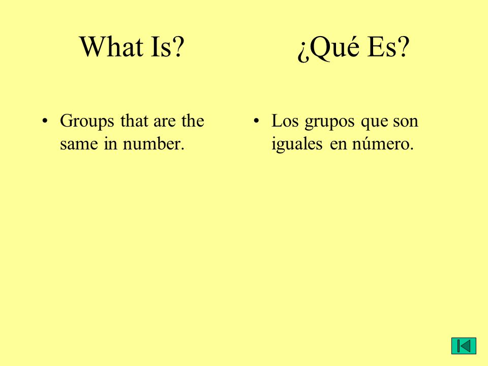 What Is? ¿Qué Es? Groups that are the same in number. Los grupos que son iguales en número.