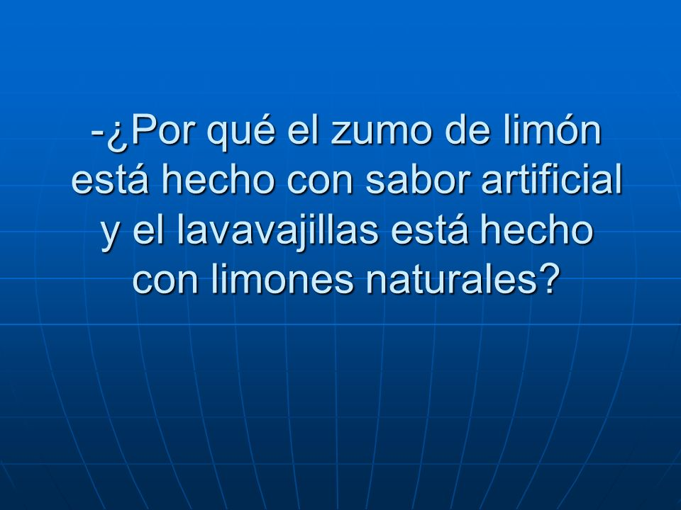 -¿Por qué el zumo de limón está hecho con sabor artificial y el lavavajillas está hecho con limones naturales?