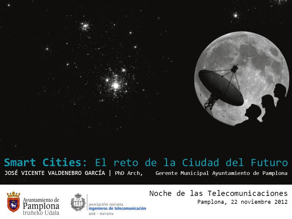 Smart Cities: El reto de la Ciudad del Futuro JOSÉ VICENTE VALDENEBRO GARCÍA | PhD Arch, Gerente Municipal Ayuntamiento de Pamplona Noche de las Telec