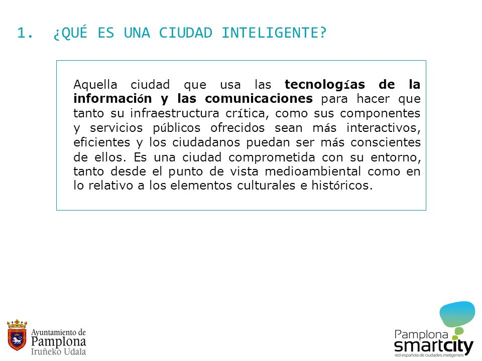 1. ¿QUÉ ES UNA CIUDAD INTELIGENTE? Aquella ciudad que usa las tecnologías de la información y las comunicaciones para hacer que tanto su infraestructu