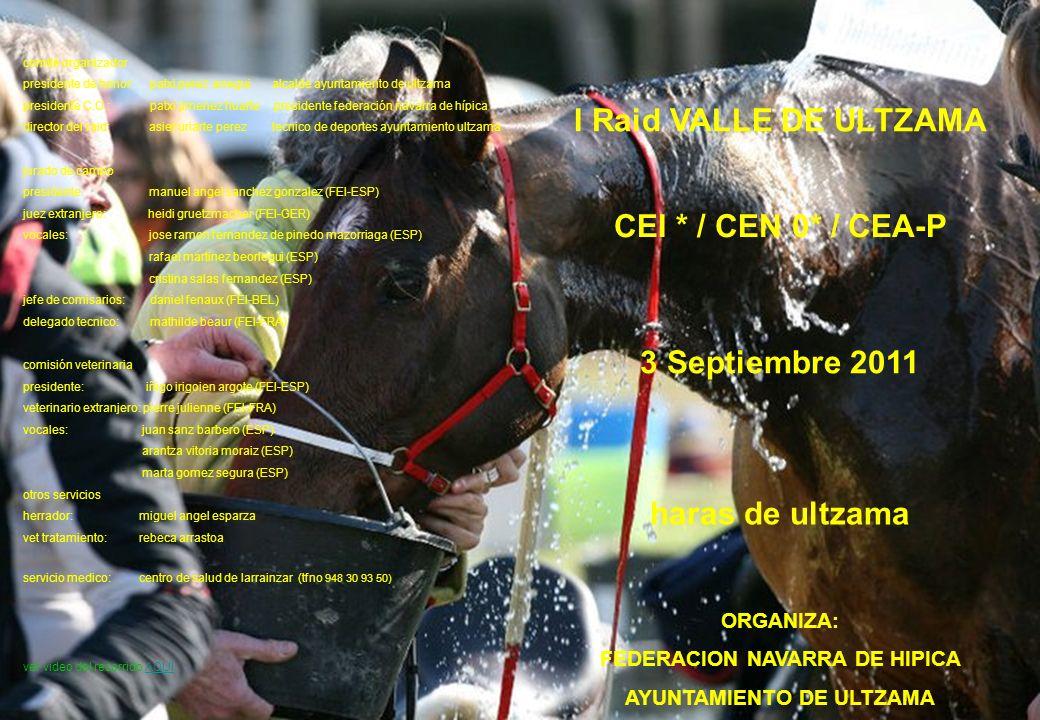 I Raid VALLE DE ULTZAMA CEI * / CEN 0* / CEA-P 3 Septiembre 2011 haras de ultzama ORGANIZA: FEDERACION NAVARRA DE HIPICA AYUNTAMIENTO DE ULTZAMA comité organizador presidente de honor: patxi perez arregui alcalde ayuntamiento de ultzama presidente C.O.: patxi jimenez huarte presidente federación navarra de hípica director del raid: asier uriarte perez tecnico de deportes ayuntamiento ultzama jurado de campo presidente: manuel angel sanchez gonzalez (FEI-ESP) juez extranjero: heidi gruetzmacher (FEI-GER) vocales: jose ramon fernandez de pinedo mazorriaga (ESP) rafael martinez beorlegui (ESP) cristina salas fernandez (ESP) jefe de comisarios: daniel fenaux (FEI-BEL) delegado tecnico: mathilde beaur (FEI-FRA) comisión veterinaria presidente: iñigo irigoien argote (FEI-ESP) veterinario extranjero: pierre julienne (FEI-FRA) vocales: juan sanz barbero (ESP) arantza vitoria moraiz (ESP) marta gomez segura (ESP) otros servicios herrador: miguel angel esparza vet tratamiento: rebeca arrastoa servicio medico: centro de salud de larrainzar (tfno 948 30 93 50) ver video del recorrido AQUÍAQUÍ