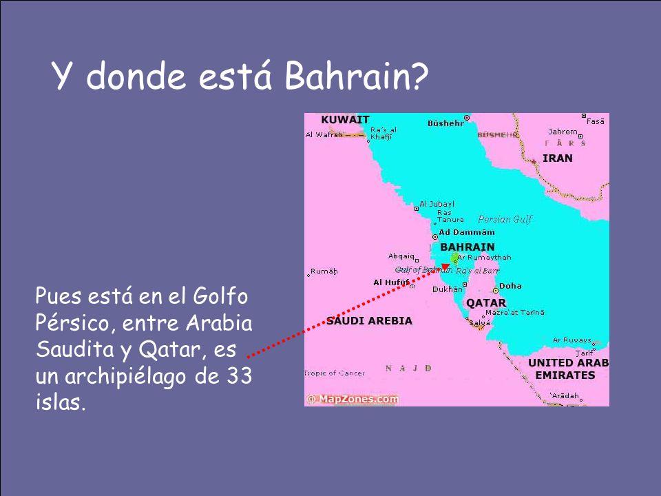 Y donde está Bahrain? Pues está en el Golfo Pérsico, entre Arabia Saudita y Qatar, es un archipiélago de 33 islas.