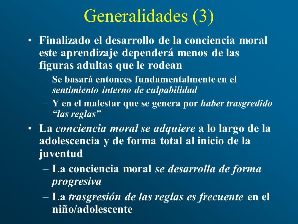 Generalidades (3) Finalizado el desarrollo de la conciencia moral este aprendizaje dependerá menos de las figuras adultas que le rodean –Se basará ent