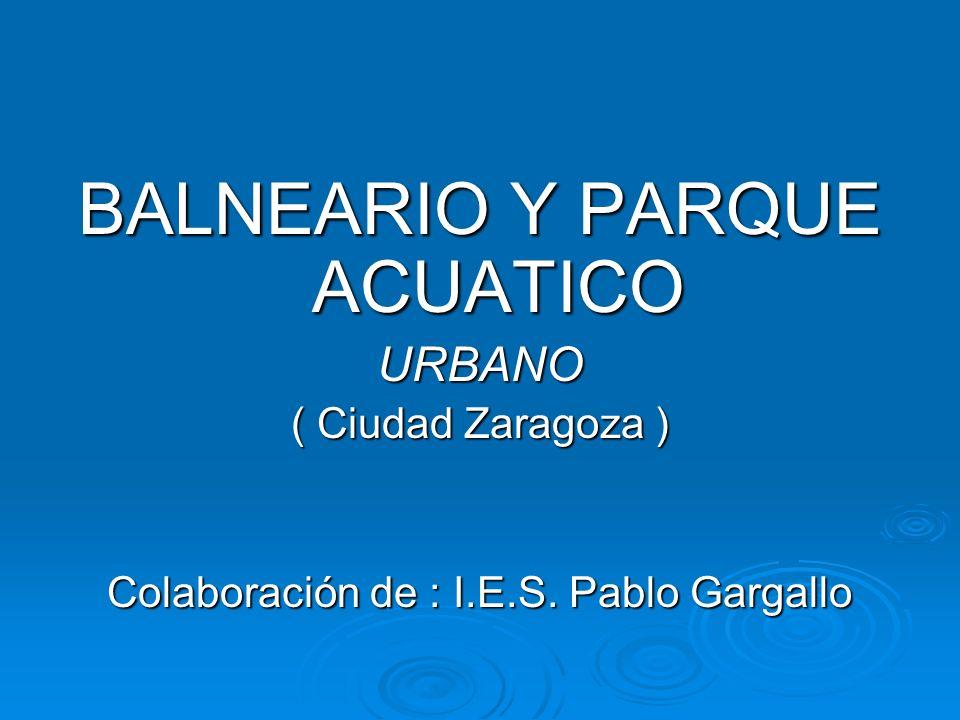 BALNEARIO Y PARQUE ACUATICO URBANO ( Ciudad Zaragoza ) Colaboración de : I.E.S. Pablo Gargallo