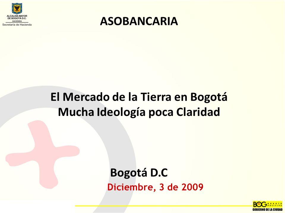 Diciembre, 3 de 2009 ASOBANCARIA El Mercado de la Tierra en Bogotá Mucha Ideología poca Claridad Bogotá D.C