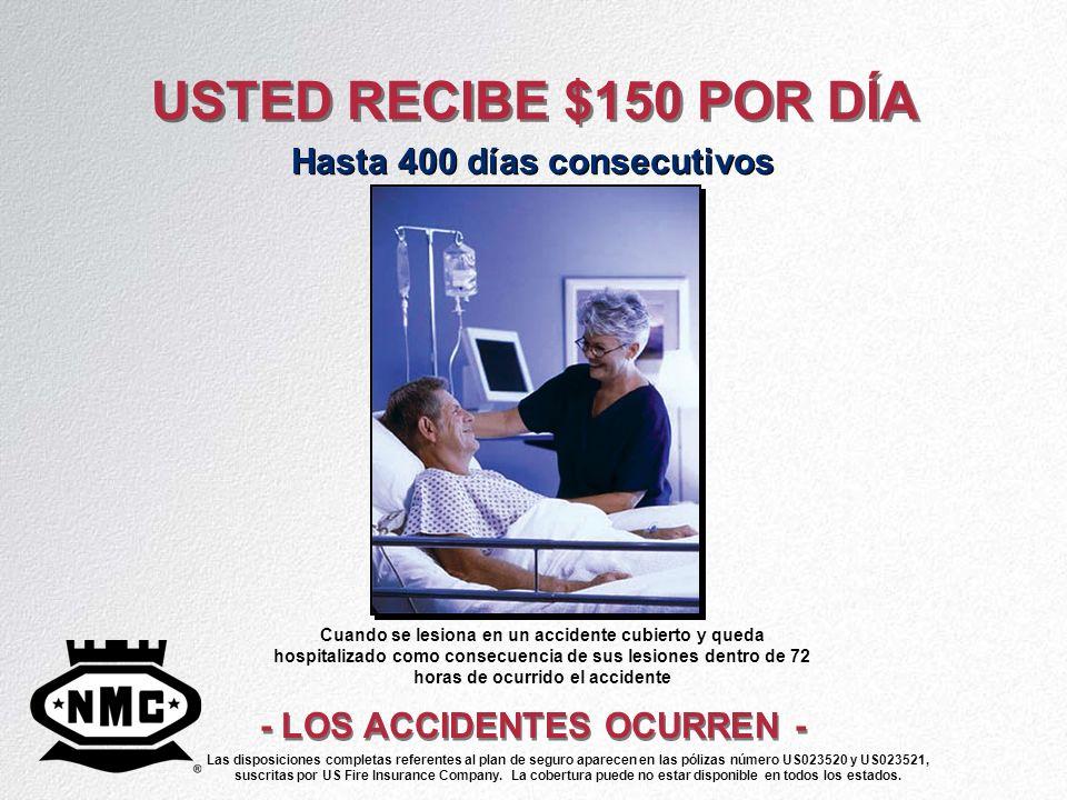 USTED RECIBE $150 POR DÍA Hasta 400 días consecutivos - LOS ACCIDENTES OCURREN - Cuando se lesiona en un accidente cubierto y queda hospitalizado como