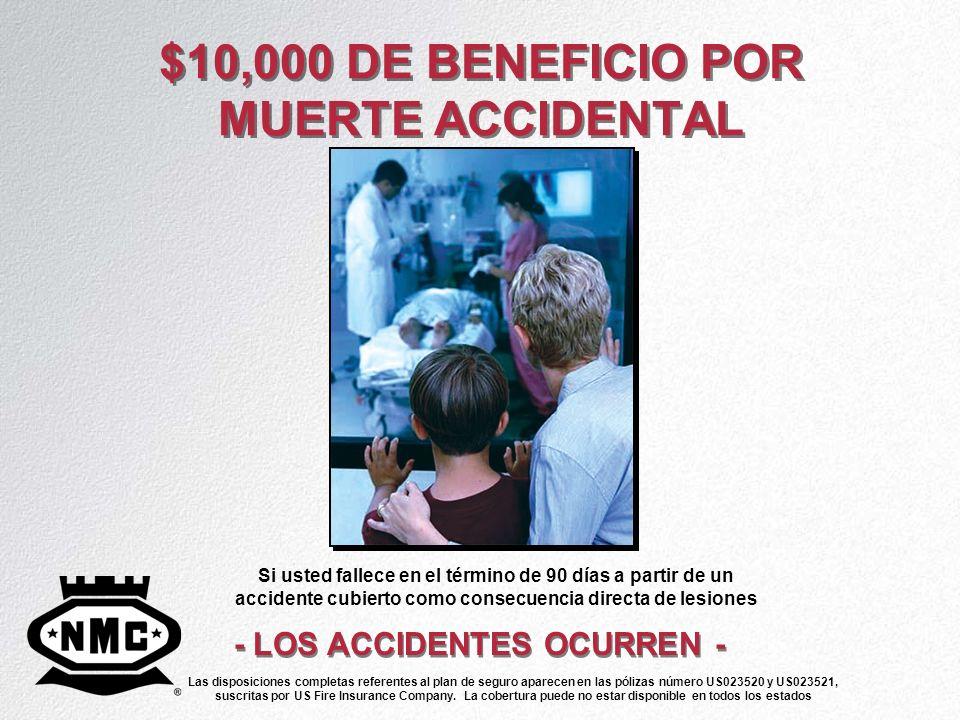 $10,000 DE BENEFICIO POR MUERTE ACCIDENTAL - LOS ACCIDENTES OCURREN - Si usted fallece en el término de 90 días a partir de un accidente cubierto como
