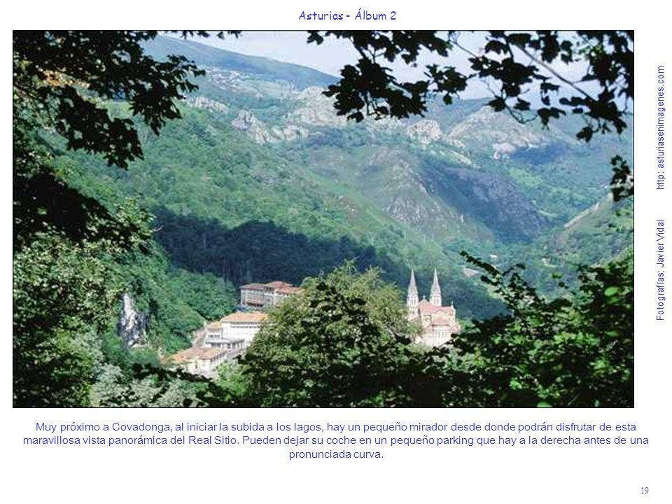 Fotografías: Javier Vidal http: asturiasenimagenes.com 19 Asturias - Álbum 2 Fotografías: Javier Vidal http: asturiasenimagenes.com Muy próximo a Covadonga, al iniciar la subida a los lagos, hay un pequeño mirador desde donde podrán disfrutar de esta maravillosa vista panorámica del Real Sitio.