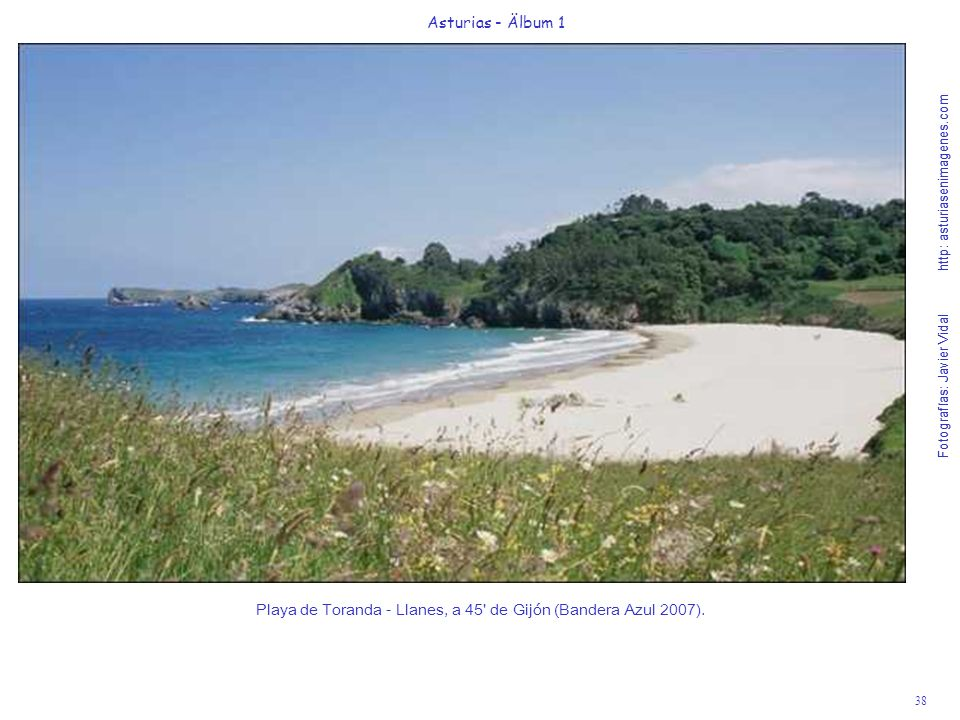 Fotografías: Javier Vidal http: asturiasenimagenes.com 38 Asturias - Älbum 1 Fotografías: Javier Vidal http: asturiasenimagenes.com Playa de Toranda - Llanes, a 45 de Gijón (Bandera Azul 2007).