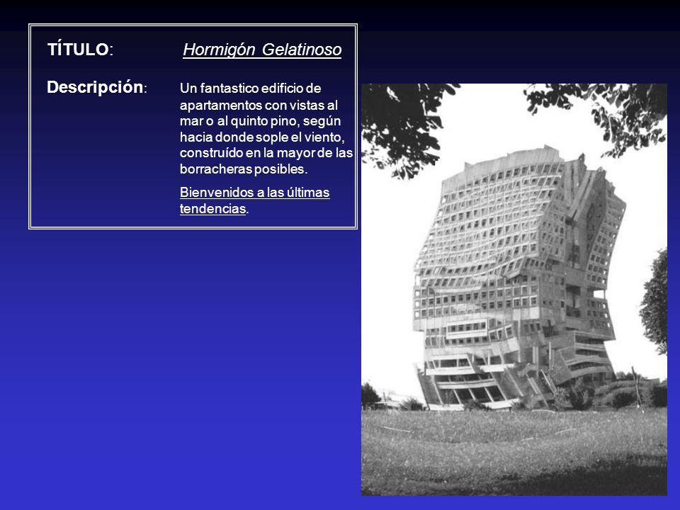 TÍTULO: Hormigón Gelatinoso Descripción : Un fantastico edificio de apartamentos con vistas al mar o al quinto pino, según hacia donde sople el viento