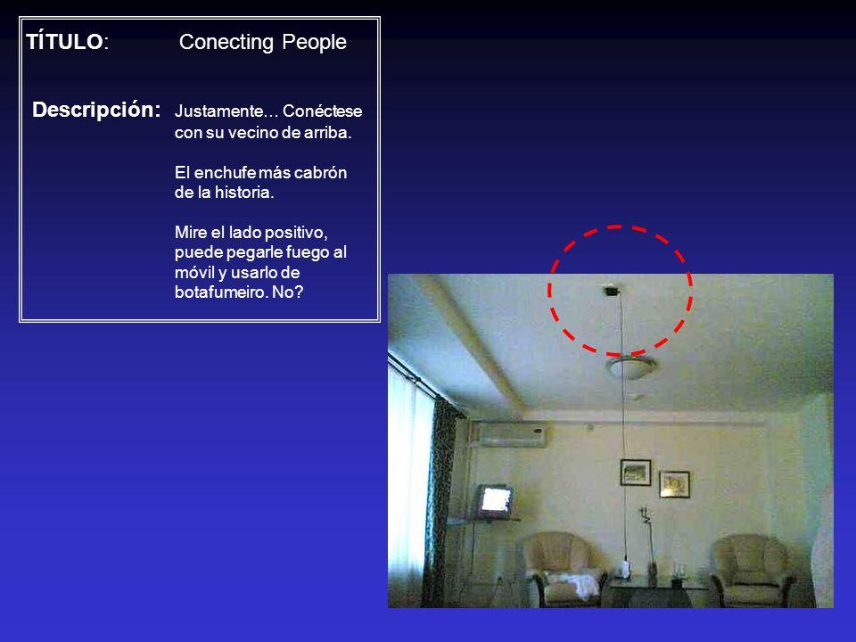 TÍTULO: Conecting People Descripción: Justamente… Conéctese con su vecino de arriba. El enchufe más cabrón de la historia. Mire el lado positivo, pued