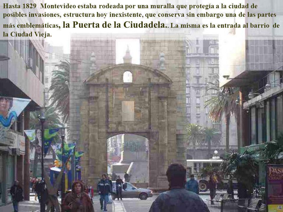 Hasta 1829 Montevideo estaba rodeada por una muralla que protegía a la ciudad de posibles invasiones, estructura hoy inexistente, que conserva sin embargo una de las partes más emblemáticas, la Puerta de la Ciudadela..