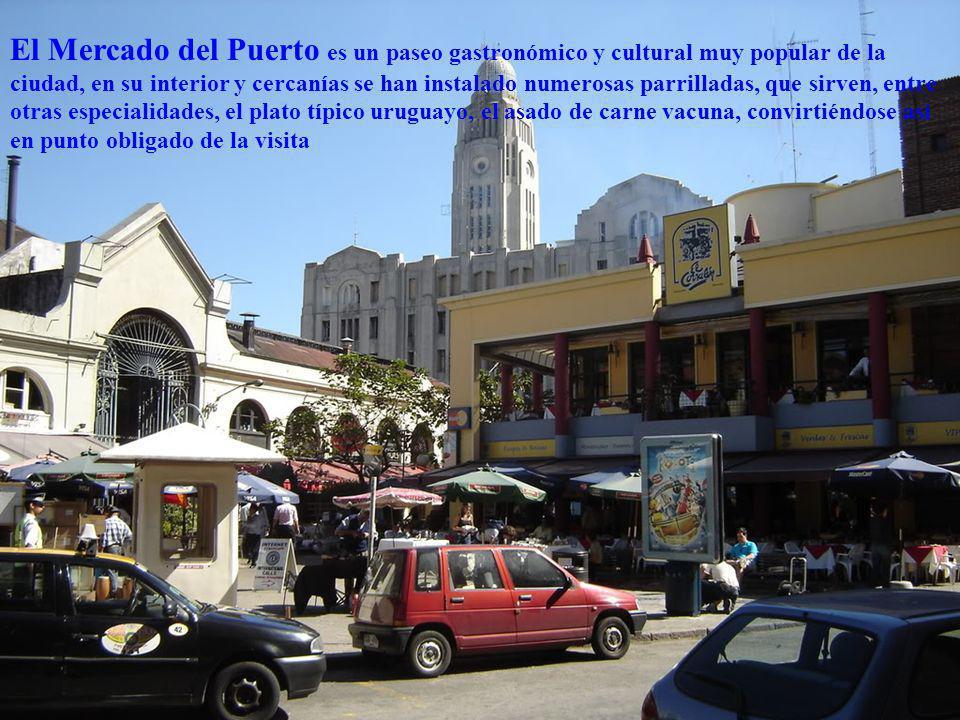 El Mercado del Puerto es un paseo gastronómico y cultural muy popular de la ciudad, en su interior y cercanías se han instalado numerosas parrilladas, que sirven, entre otras especialidades, el plato típico uruguayo, el asado de carne vacuna, convirtiéndose así en punto obligado de la visita