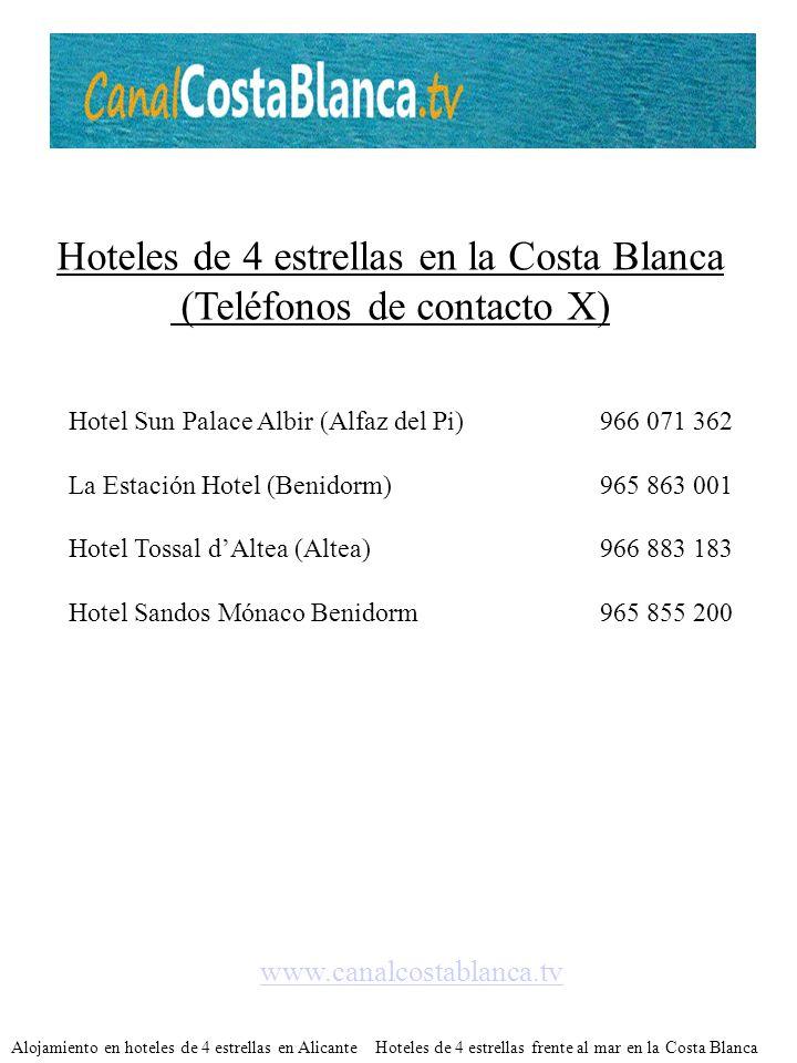 Hoteles de 4 estrellas en la Costa Blanca (Teléfonos de contacto X) www.canalcostablanca.tv Alojamiento en hoteles de 4 estrellas en Alicante Hoteles de 4 estrellas frente al mar en la Costa Blanca Hotel Sun Palace Albir (Alfaz del Pi)966 071 362 La Estación Hotel (Benidorm)965 863 001 Hotel Tossal dAltea (Altea)966 883 183 Hotel Sandos Mónaco Benidorm965 855 200