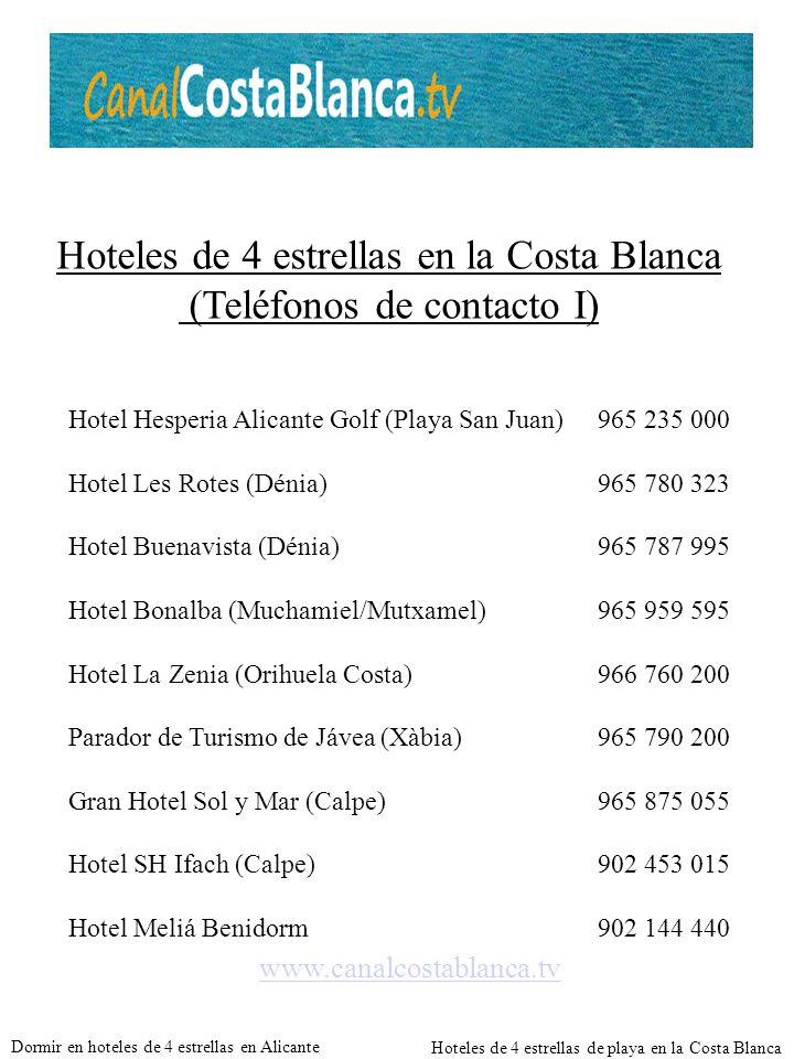 Hoteles de 4 estrellas en la Costa Blanca (Teléfonos de contacto I) Hotel Hesperia Alicante Golf (Playa San Juan)965 235 000 Hotel Les Rotes (Dénia)965 780 323 Hotel Buenavista (Dénia)965 787 995 Hotel Bonalba (Muchamiel/Mutxamel)965 959 595 Hotel La Zenia (Orihuela Costa)966 760 200 Parador de Turismo de Jávea (Xàbia)965 790 200 Gran Hotel Sol y Mar (Calpe)965 875 055 Hotel SH Ifach (Calpe)902 453 015 Hotel Meliá Benidorm902 144 440 www.canalcostablanca.tv Dormir en hoteles de 4 estrellas en Alicante Hoteles de 4 estrellas de playa en la Costa Blanca