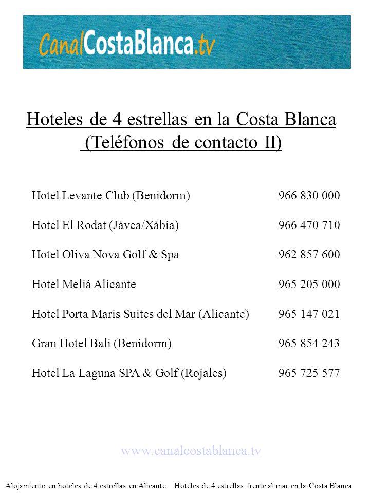 Hoteles de 4 estrellas en la Costa Blanca (Teléfonos de contacto II) Hotel Levante Club (Benidorm)966 830 000 Hotel El Rodat (Jávea/Xàbia)966 470 710 Hotel Oliva Nova Golf & Spa962 857 600 Hotel Meliá Alicante965 205 000 Hotel Porta Maris Suites del Mar (Alicante)965 147 021 Gran Hotel Bali (Benidorm)965 854 243 Hotel La Laguna SPA & Golf (Rojales)965 725 577 www.canalcostablanca.tv Alojamiento en hoteles de 4 estrellas en Alicante Hoteles de 4 estrellas frente al mar en la Costa Blanca