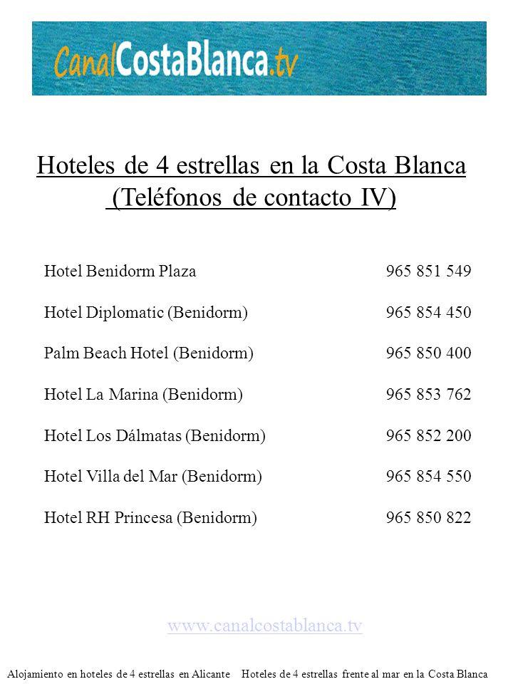 Hoteles de 4 estrellas en la Costa Blanca (Teléfonos de contacto IV) Hotel Benidorm Plaza965 851 549 Hotel Diplomatic (Benidorm)965 854 450 Palm Beach Hotel (Benidorm)965 850 400 Hotel La Marina (Benidorm)965 853 762 Hotel Los Dálmatas (Benidorm)965 852 200 Hotel Villa del Mar (Benidorm)965 854 550 Hotel RH Princesa (Benidorm)965 850 822 www.canalcostablanca.tv Alojamiento en hoteles de 4 estrellas en Alicante Hoteles de 4 estrellas frente al mar en la Costa Blanca