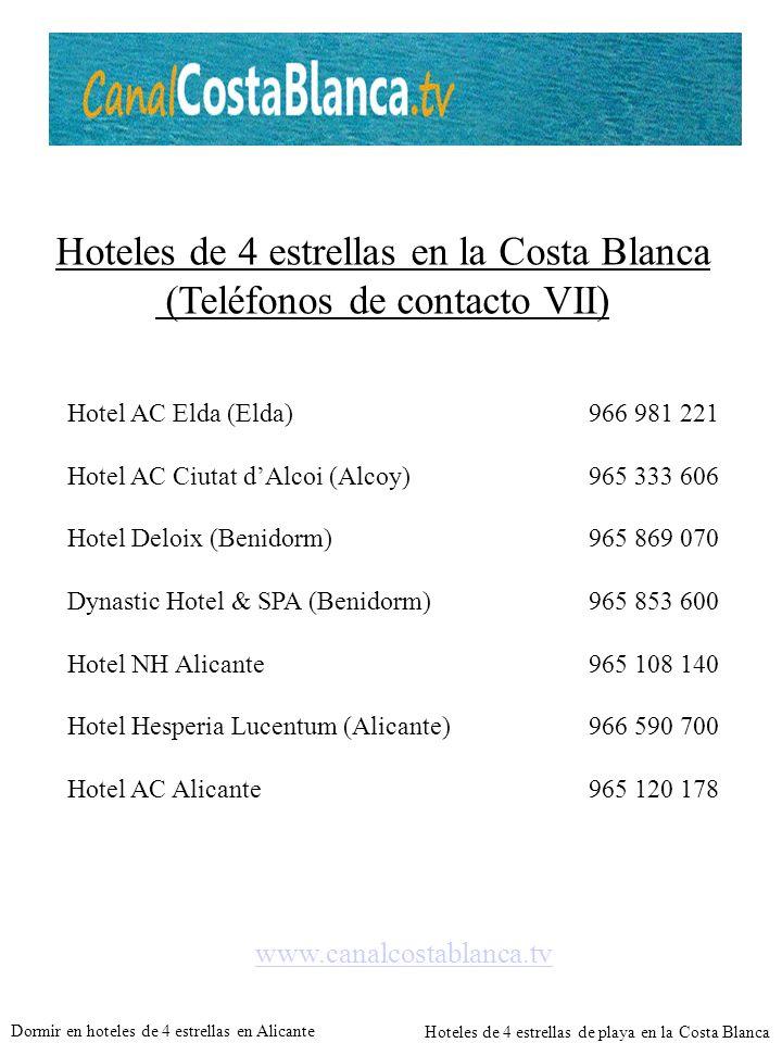 Hoteles de 4 estrellas en la Costa Blanca (Teléfonos de contacto VII) www.canalcostablanca.tv Hotel AC Elda (Elda)966 981 221 Hotel AC Ciutat dAlcoi (Alcoy)965 333 606 Hotel Deloix (Benidorm)965 869 070 Dynastic Hotel & SPA (Benidorm)965 853 600 Hotel NH Alicante965 108 140 Hotel Hesperia Lucentum (Alicante)966 590 700 Hotel AC Alicante965 120 178 Dormir en hoteles de 4 estrellas en Alicante Hoteles de 4 estrellas de playa en la Costa Blanca