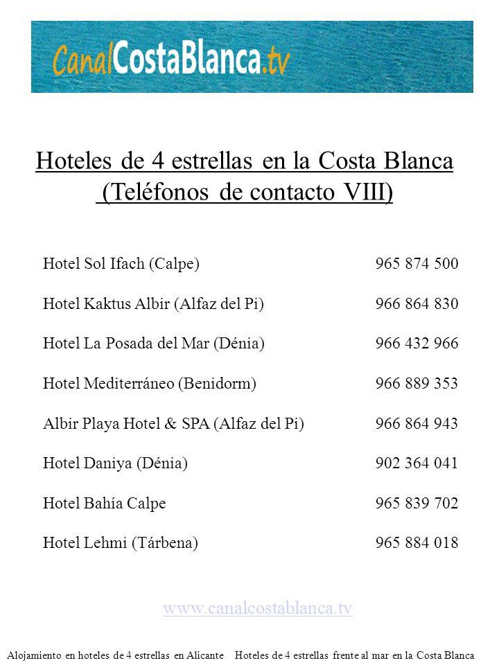 Hoteles de 4 estrellas en la Costa Blanca (Teléfonos de contacto IX) www.canalcostablanca.tv Hotel El Raset (Dénia)965 786 564 Hotel Villa Aitana Wellness Golf (Benidorm)966 815 000 Hotel Holiday Inn Elche966 651 551 Hotel Areca (Torrellano-Elx)965 685 477 Hotel Cases de Sant Jaume (Benissa)966 499 075 AR Diamante Beach SPA Hotel (Calpe)965 875 609 Hotel Villa Marisol Park (Calpe)965 875 700 Dormir en hoteles de 4 estrellas en Alicante Hoteles de 4 estrellas de playa en la Costa Blanca