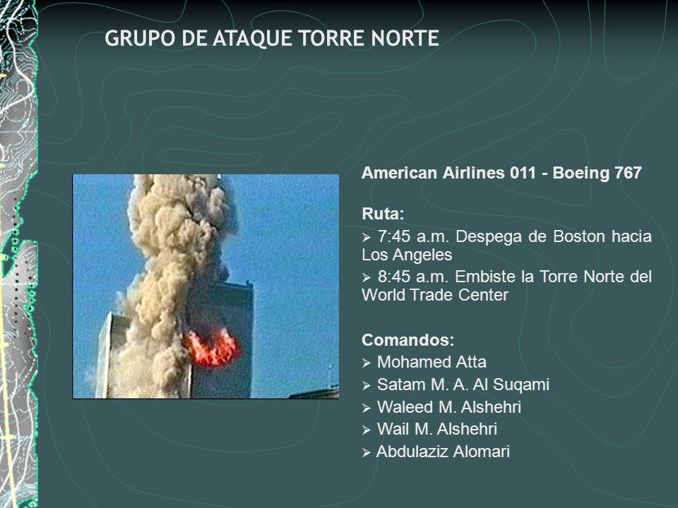 GRUPO DE ATAQUE TORRE NORTE American Airlines 011 - Boeing 767 Ruta: 7:45 a.m. Despega de Boston hacia Los Angeles 8:45 a.m. Embiste la Torre Norte de