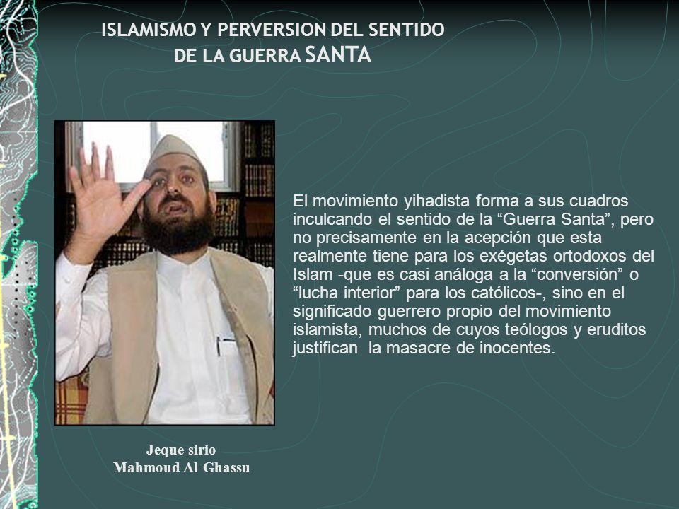ISLAMISMO Y PERVERSION DEL SENTIDO DE LA GUERRA SANTA El movimiento yihadista forma a sus cuadros inculcando el sentido de la Guerra Santa, pero no pr