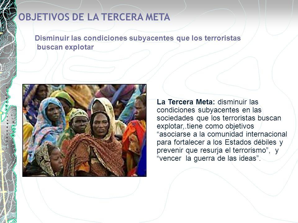 La Tercera Meta: disminuir las condiciones subyacentes en las sociedades que los terroristas buscan explotar,.tiene como objetivos asociarse a la comu