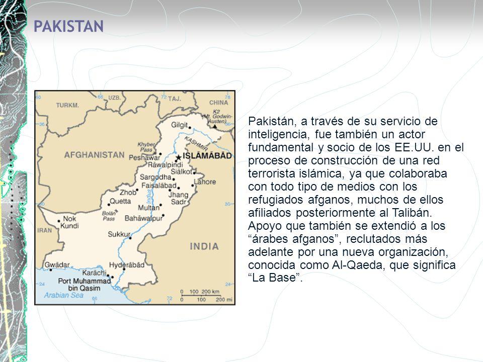 PAKISTAN Pakistán, a través de su servicio de inteligencia, fue también un actor fundamental y socio de los EE.UU. en el proceso de construcción de un