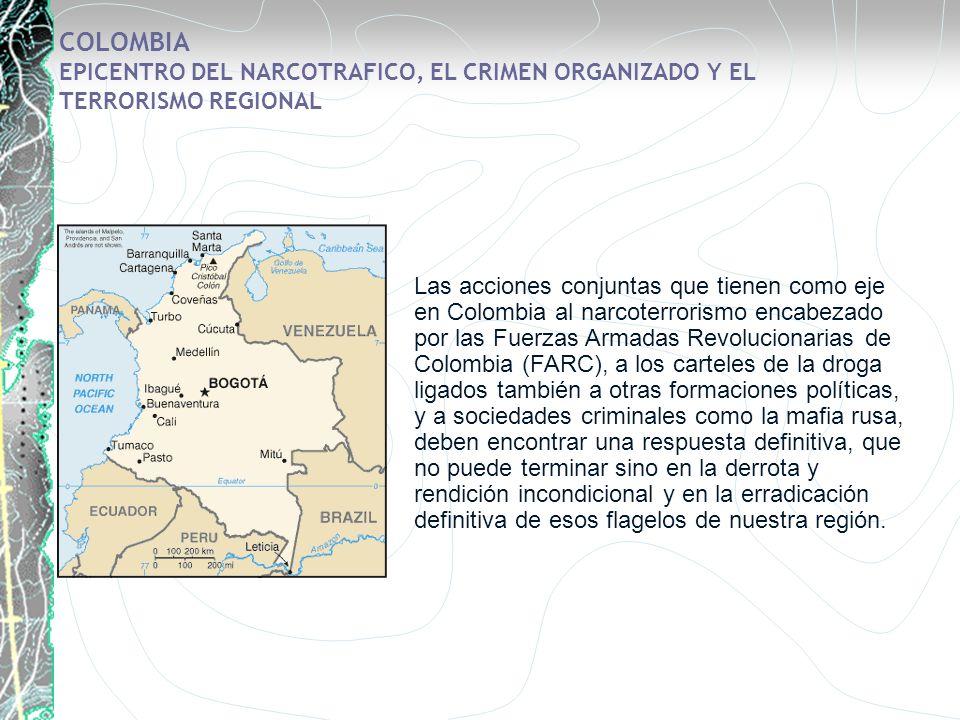 COLOMBIA EPICENTRO DEL NARCOTRAFICO, EL CRIMEN ORGANIZADO Y EL TERRORISMO REGIONAL Las acciones conjuntas que tienen como eje en Colombia al narcoterr