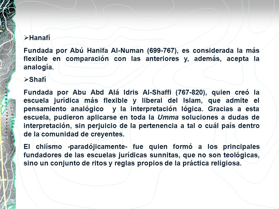 Hanafí Fundada por Abú Hanifa Al-Numan (699-767), es considerada la más flexible en comparación con las anteriores y, además, acepta la analogía. Shaf