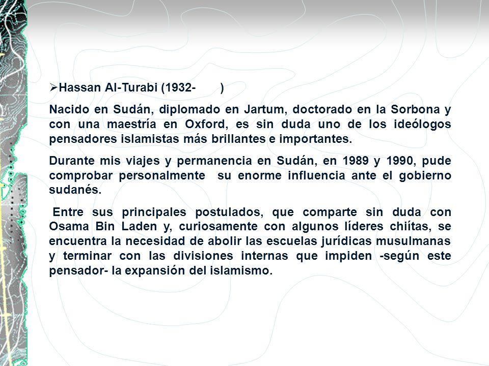 Hassan Al-Turabi (1932- ) Nacido en Sudán, diplomado en Jartum, doctorado en la Sorbona y con una maestría en Oxford, es sin duda uno de los ideólogos