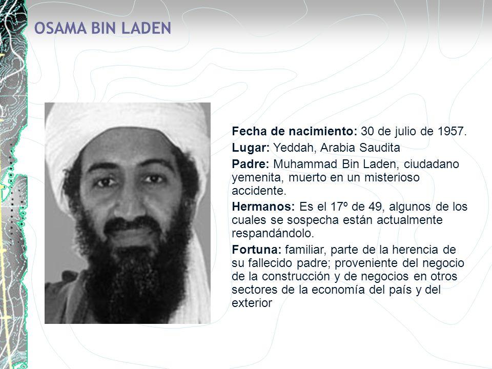 OSAMA BIN LADEN Fecha de nacimiento: 30 de julio de 1957. Lugar: Yeddah, Arabia Saudita Padre: Muhammad Bin Laden, ciudadano yemenita, muerto en un mi
