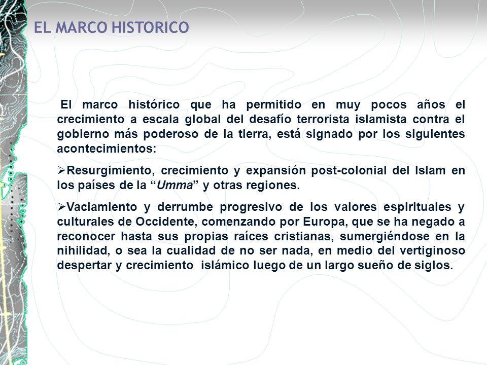 EL MARCO HISTORICO El marco histórico que ha permitido en muy pocos años el crecimiento a escala global del desafío terrorista islamista contra el gob