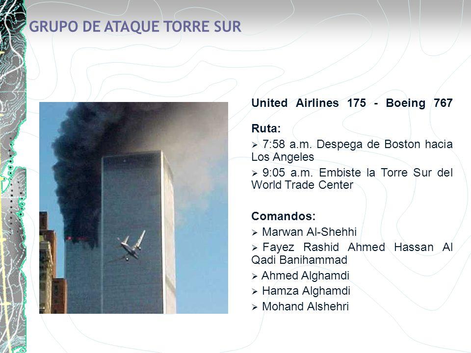 GRUPO DE ATAQUE TORRE SUR United Airlines 175 - Boeing 767 Ruta: 7:58 a.m. Despega de Boston hacia Los Angeles 9:05 a.m. Embiste la Torre Sur del Worl