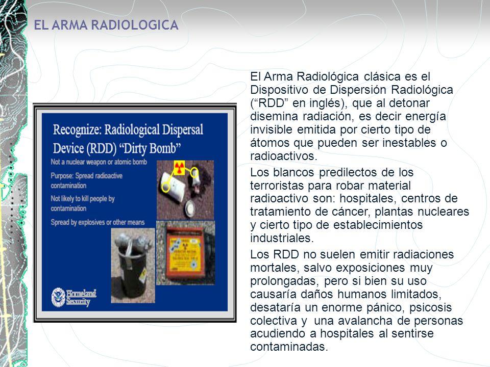 EL ARMA RADIOLOGICA El Arma Radiológica clásica es el Dispositivo de Dispersión Radiológica (RDD en inglés), que al detonar disemina radiación, es dec