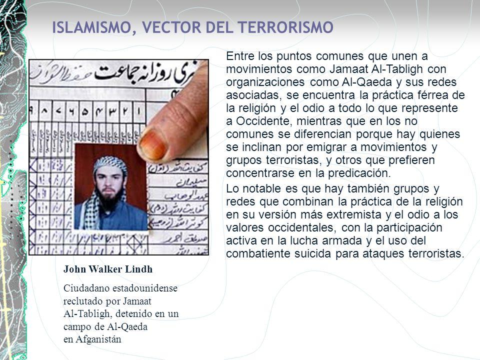 ISLAMISMO, VECTOR DEL TERRORISMO Entre los puntos comunes que unen a movimientos como Jamaat Al-Tabligh con organizaciones como Al-Qaeda y sus redes a