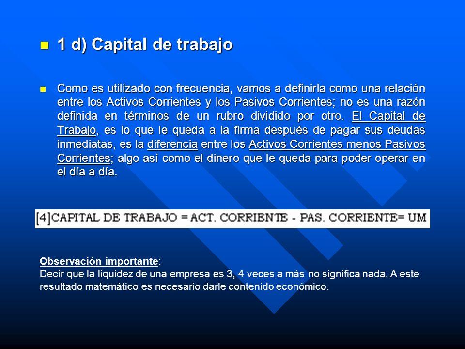 1 d) Capital de trabajo 1 d) Capital de trabajo Como es utilizado con frecuencia, vamos a definirla como una relación entre los Activos Corrientes y l