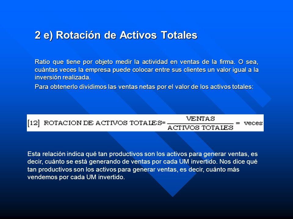 2 e) Rotación de Activos Totales Ratio que tiene por objeto medir la actividad en ventas de la firma. O sea, cuántas veces la empresa puede colocar en