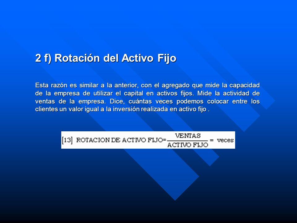 2 f) Rotación del Activo Fijo Esta razón es similar a la anterior, con el agregado que mide la capacidad de la empresa de utilizar el capital en activ