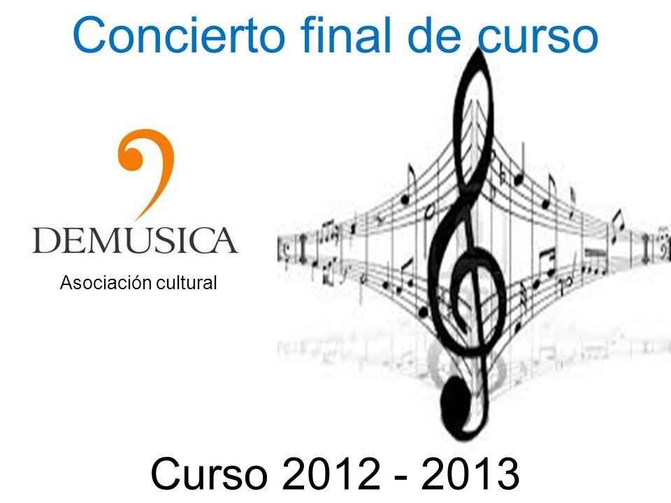ASOCIACION CULTURAL DEMUSICA Concierto final de curso Curso 2012 - 2013 Asociación cultural
