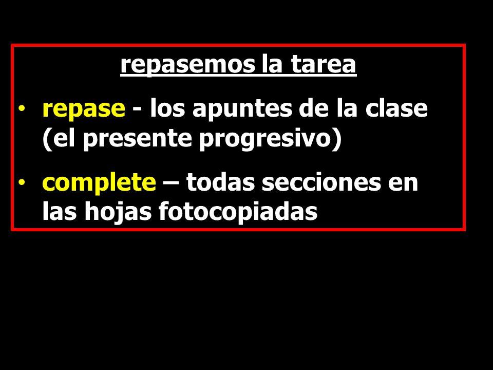 repasemos la tarea repase - los apuntes de la clase (el presente progresivo) complete – todas secciones en las hojas fotocopiadas