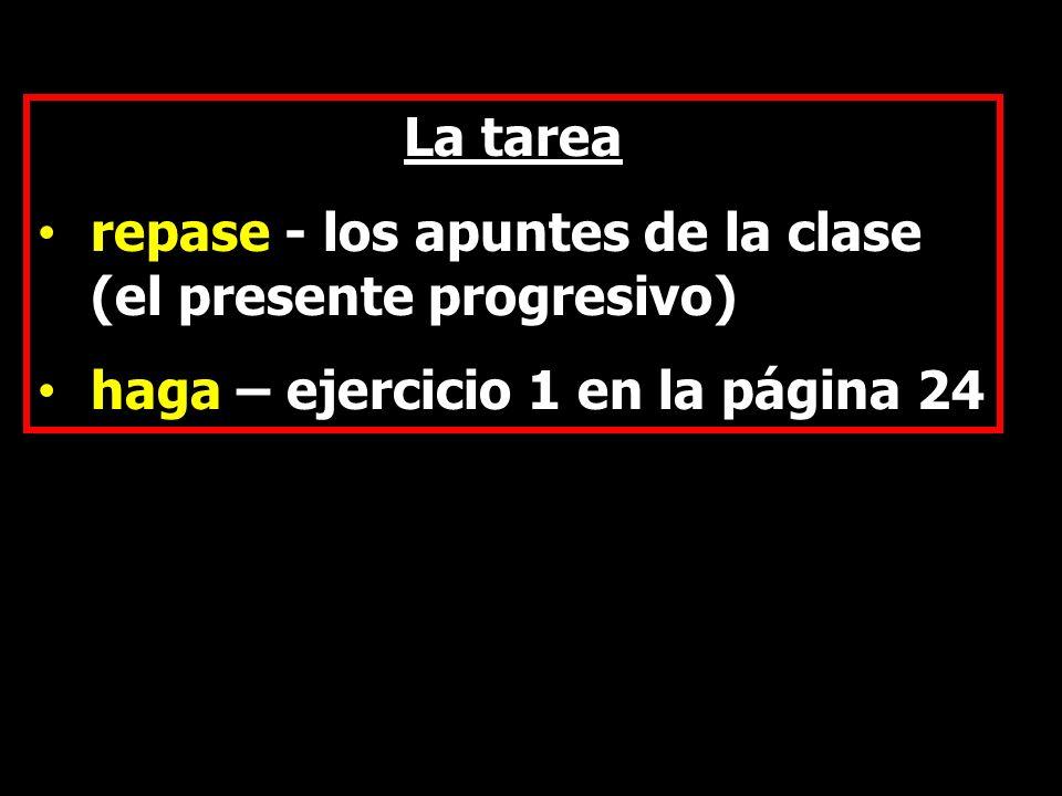 La tarea repase - los apuntes de la clase (el presente progresivo) haga – ejercicio 1 en la página 24