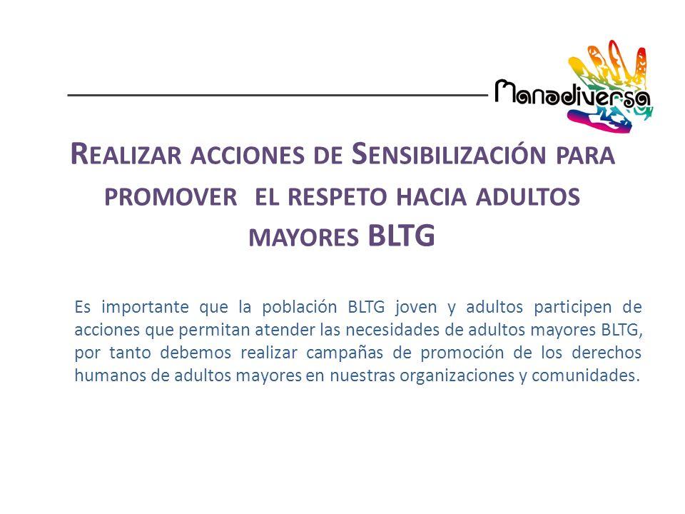 Es importante que la población BLTG joven y adultos participen de acciones que permitan atender las necesidades de adultos mayores BLTG, por tanto debemos realizar campañas de promoción de los derechos humanos de adultos mayores en nuestras organizaciones y comunidades.