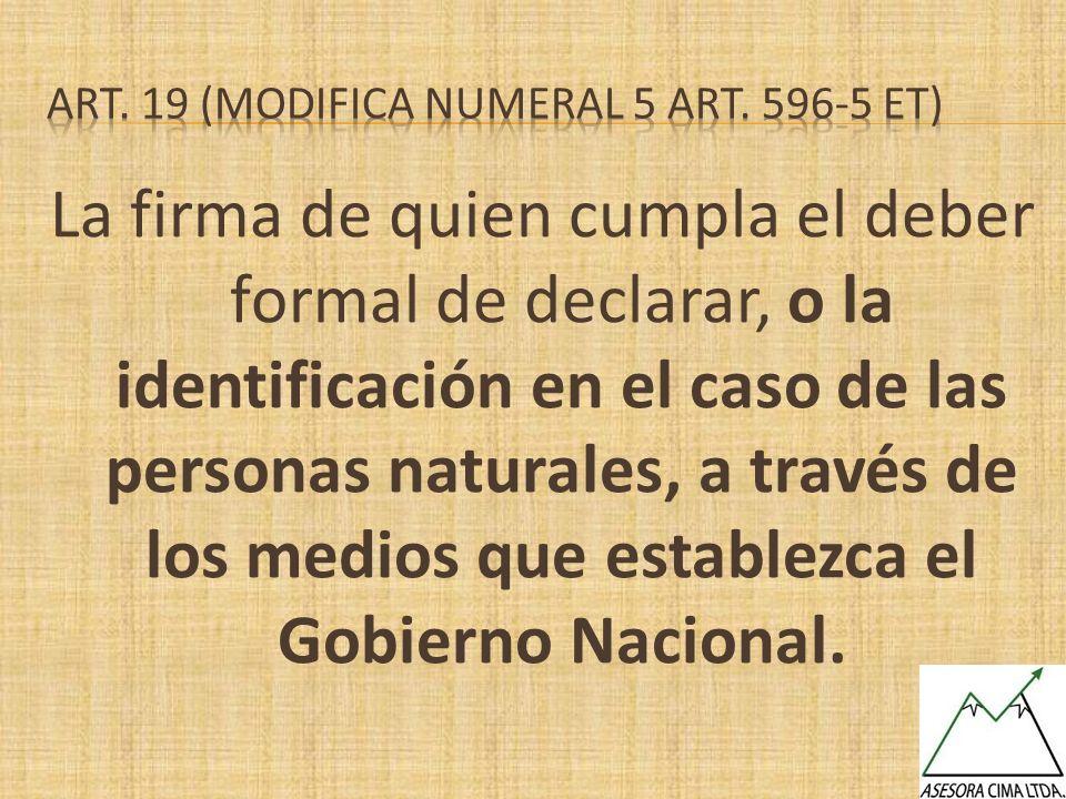 La firma de quien cumpla el deber formal de declarar, o la identificación en el caso de las personas naturales, a través de los medios que establezca