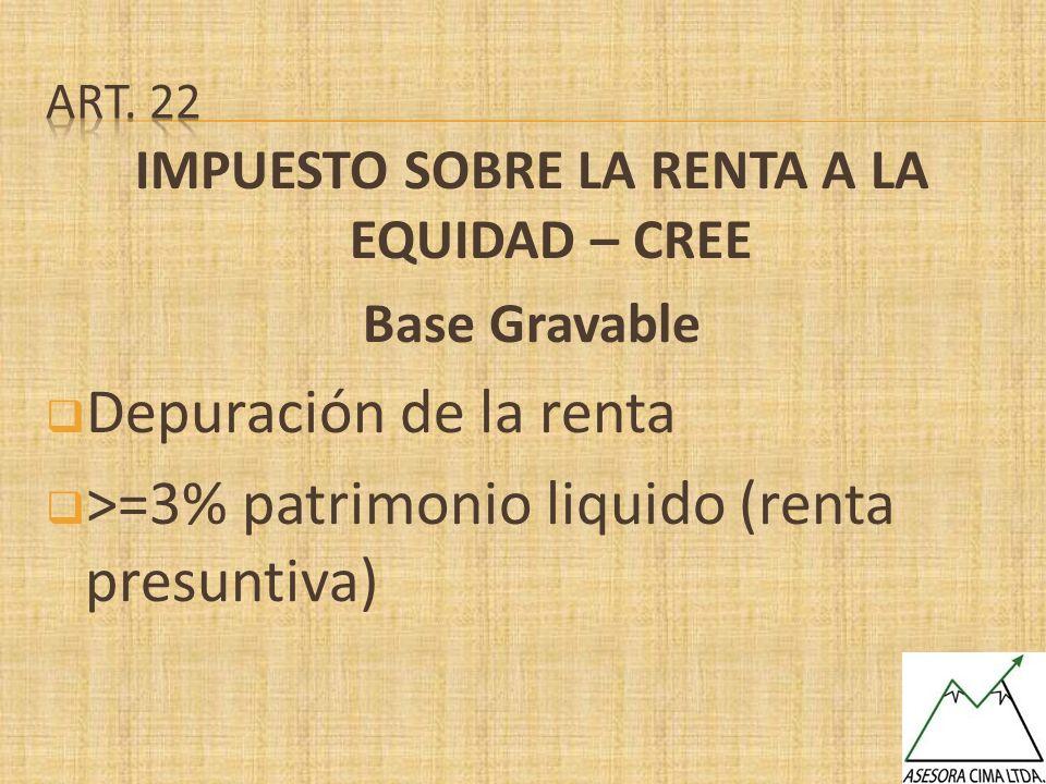 IMPUESTO SOBRE LA RENTA A LA EQUIDAD – CREE Base Gravable Depuración de la renta >=3% patrimonio liquido (renta presuntiva)