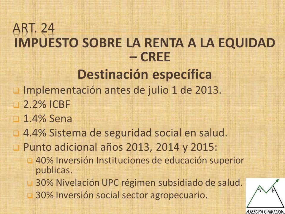 IMPUESTO SOBRE LA RENTA A LA EQUIDAD – CREE Destinación específica Implementación antes de julio 1 de 2013. 2.2% ICBF 1.4% Sena 4.4% Sistema de seguri