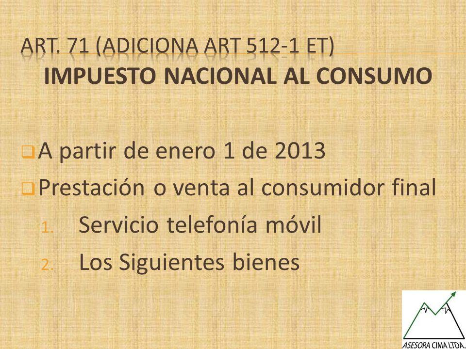 IMPUESTO NACIONAL AL CONSUMO A partir de enero 1 de 2013 Prestación o venta al consumidor final 1. Servicio telefonía móvil 2. Los Siguientes bienes