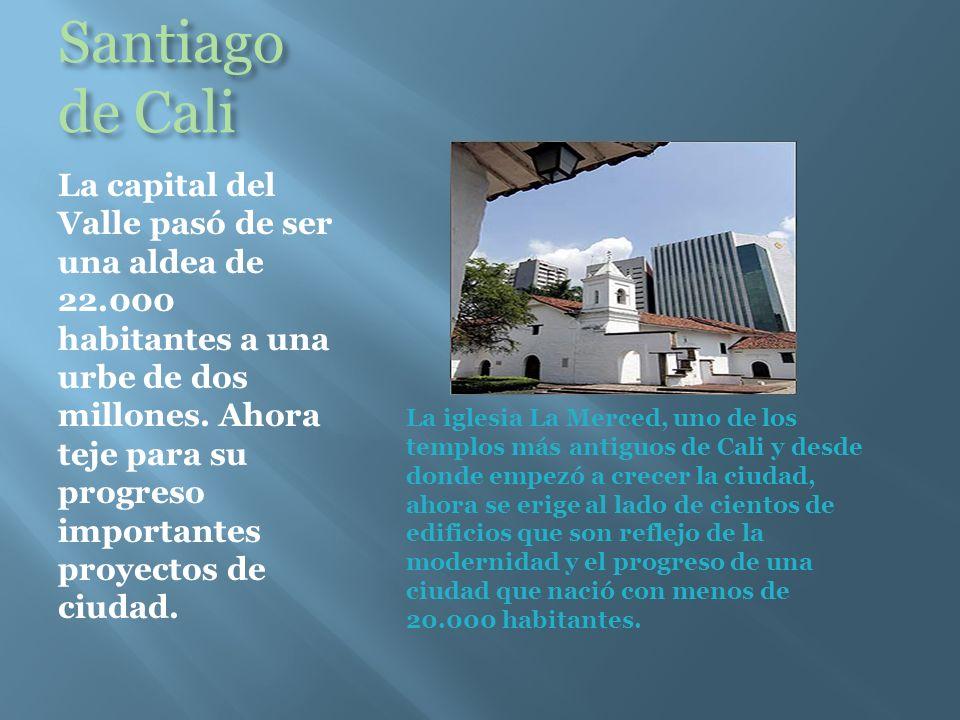 Santiago de Cali La capital del Valle pasó de ser una aldea de 22.000 habitantes a una urbe de dos millones.