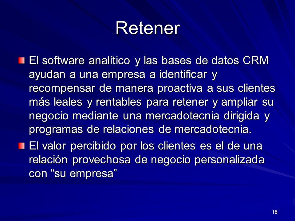 18 Retener El software analítico y las bases de datos CRM ayudan a una empresa a identificar y recompensar de manera proactiva a sus clientes más leal