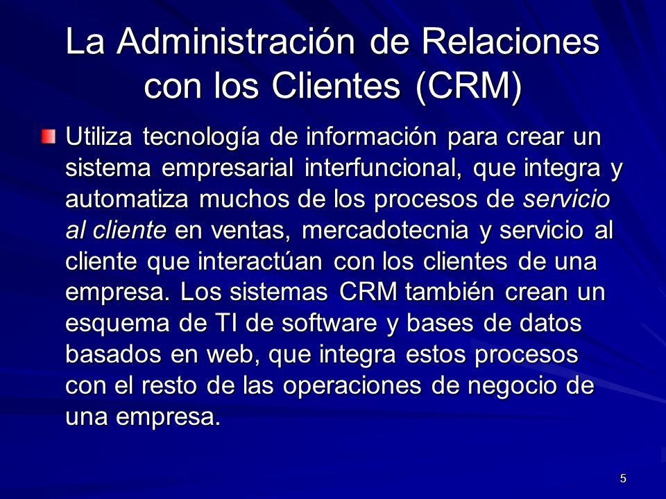 5 La Administración de Relaciones con los Clientes (CRM) Utiliza tecnología de información para crear un sistema empresarial interfuncional, que integ