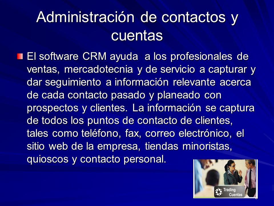 9 Administración de contactos y cuentas El software CRM ayuda a los profesionales de ventas, mercadotecnia y de servicio a capturar y dar seguimiento